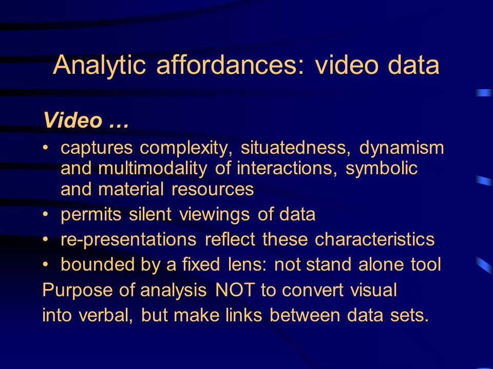 Analytic affordances: video data Video … captures complexity, situatedness, dynamism and multimodality of interactions, symbolic and material resources permits silent viewings of data re-presentations reflect these characteristics bounded by a fixed lens: not stand alone tool Purpose of analysis NOT to convert visual into verbal, but make links between data sets.