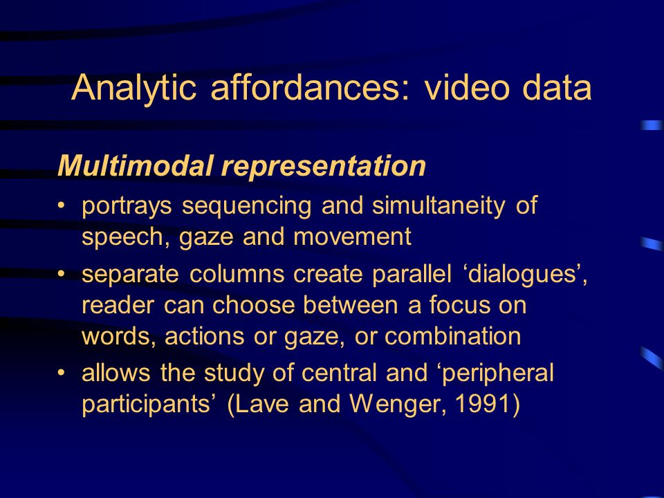 Analytic affordances: video data Multimodal representation portrays sequencing and simultaneity of speech, gaze and movement separate columns create parallel dialogues, reader can choose between a focus on words, actions or gaze, or combination allows the study of central and peripheral participants (Lave and Wenger, 1991)