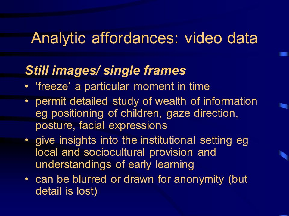 Analytic affordances: video data Still images/ single frames freeze a particular moment in time permit detailed study of wealth of information eg positioning of children, gaze direction, posture, facial expressions give insights into the institutional setting eg local and sociocultural provision and understandings of early learning can be blurred or drawn for anonymity (but detail is lost)