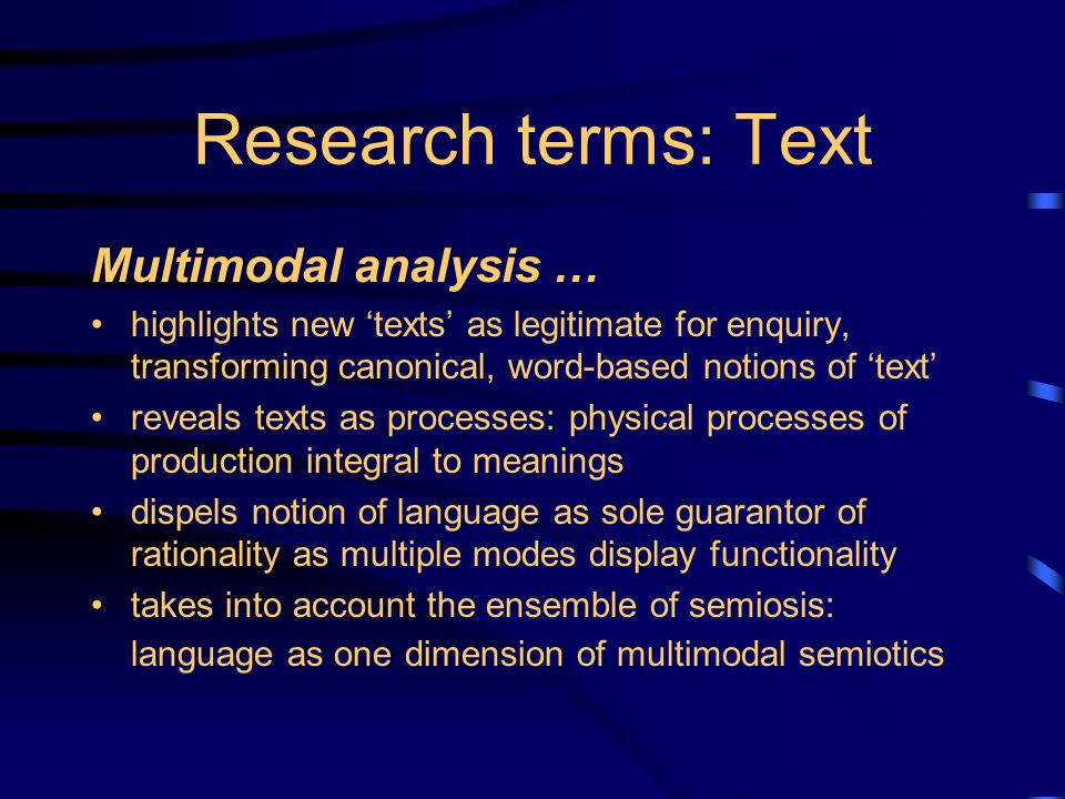Research terms: Text Multimodal analysis … highlights new texts as legitimate for enquiry, transforming canonical, word-based notions of text reveals texts as processes: physical processes of production integral to meanings dispels notion of language as sole guarantor of rationality as multiple modes display functionality takes into account the ensemble of semiosis: language as one dimension of multimodal semiotics