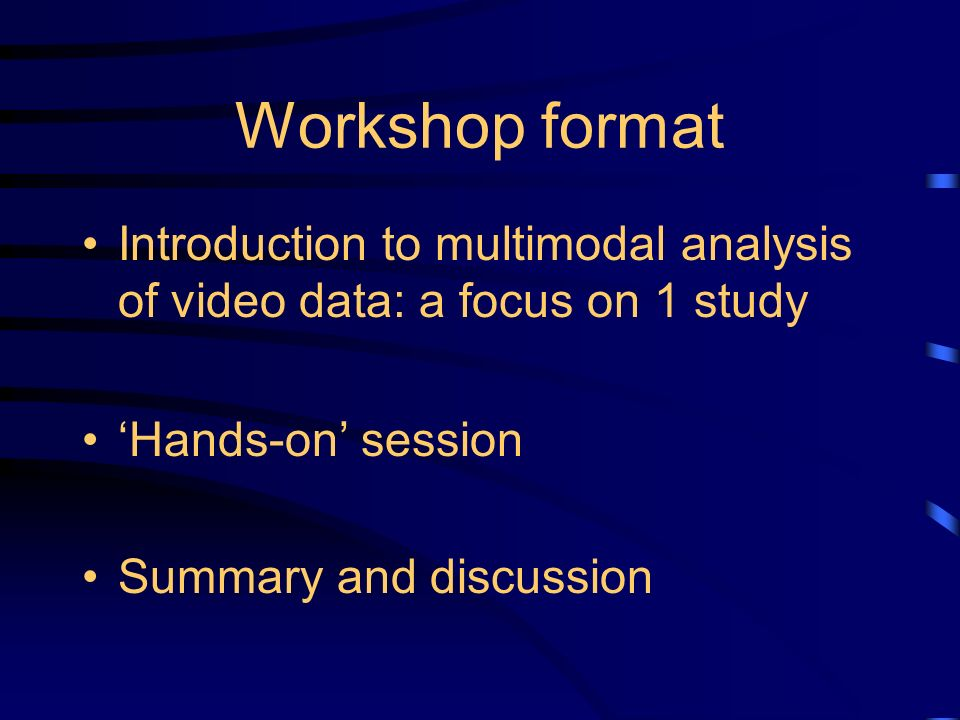 Workshop format Introduction to multimodal analysis of video data: a focus on 1 study Hands-on session Summary and discussion