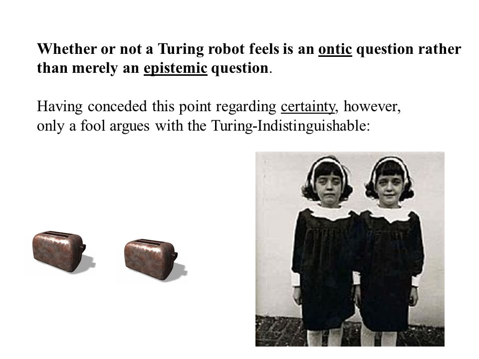 Whether or not a Turing robot feels is an ontic question rather than merely an epistemic question.