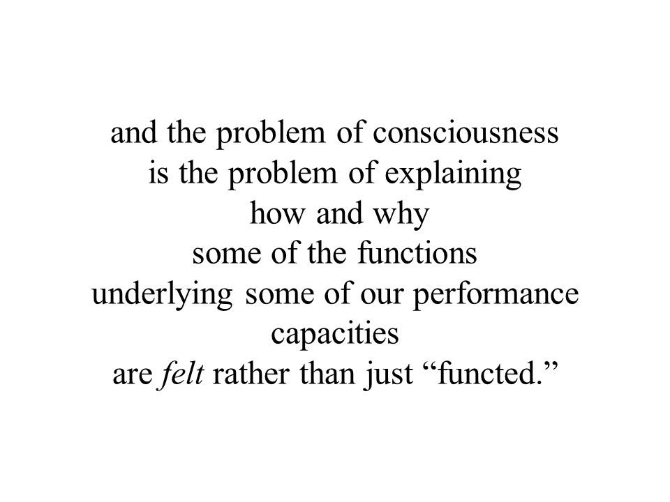 and the problem of consciousness is the problem of explaining how and why some of the functions underlying some of our performance capacities are felt rather than just functed.