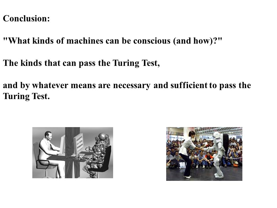 Conclusion: What kinds of machines can be conscious (and how) The kinds that can pass the Turing Test, and by whatever means are necessary and sufficient to pass the Turing Test.