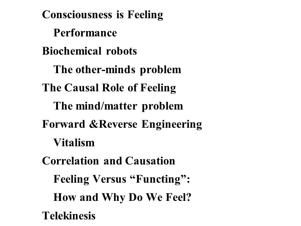 Consciousness is Feeling Performance Biochemical robots The other-minds problem The Causal Role of Feeling The mind/matter problem Forward &Reverse Engineering Vitalism Correlation and Causation Feeling Versus Functing: How and Why Do We Feel.