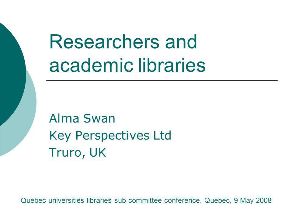 Researchers and academic libraries Alma Swan Key Perspectives Ltd Truro, UK Quebec universities libraries sub-committee conference, Quebec, 9 May 2008