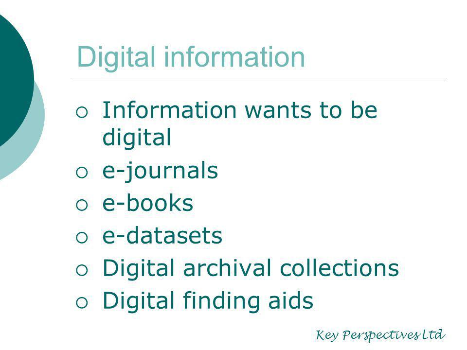 Digital information Information wants to be digital e-journals e-books e-datasets Digital archival collections Digital finding aids Key Perspectives Ltd
