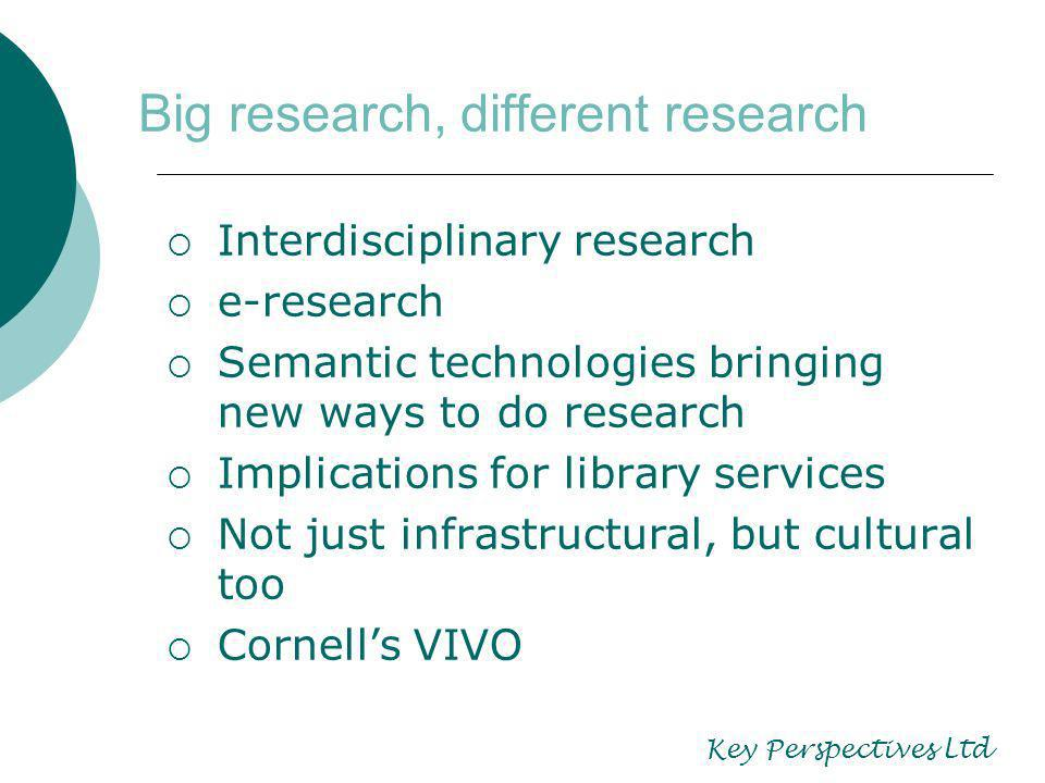Big research, different research Interdisciplinary research e-research Semantic technologies bringing new ways to do research Implications for library services Not just infrastructural, but cultural too Cornells VIVO Key Perspectives Ltd
