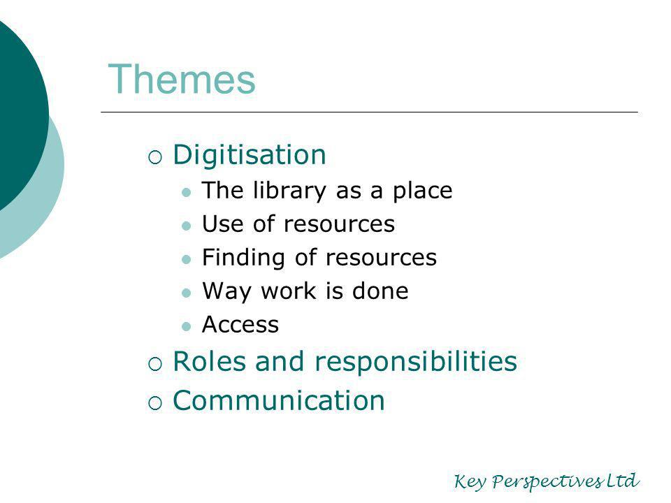 Themes Digitisation The library as a place Use of resources Finding of resources Way work is done Access Roles and responsibilities Communication Key Perspectives Ltd