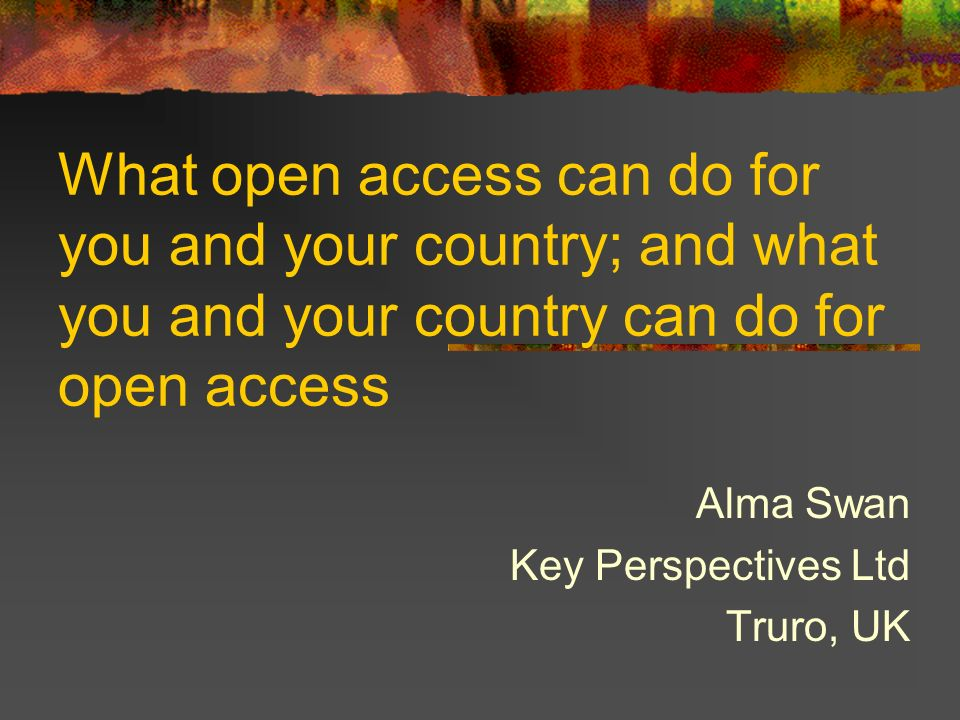 What open access can do for you and your country; and what you and your country can do for open access Alma Swan Key Perspectives Ltd Truro, UK