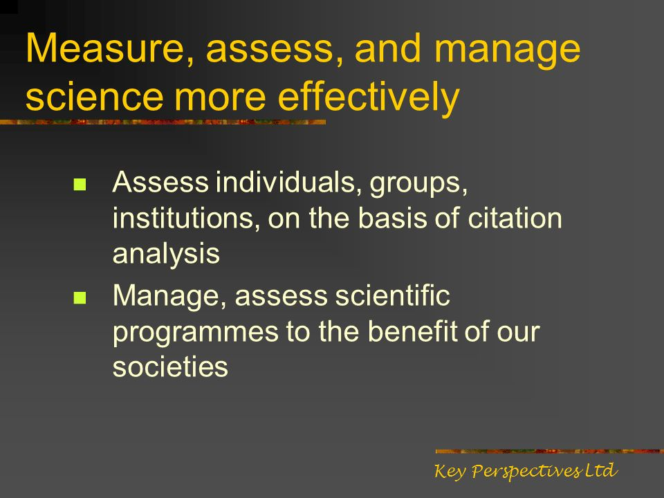 Measure, assess, and manage science more effectively Assess individuals, groups, institutions, on the basis of citation analysis Manage, assess scientific programmes to the benefit of our societies Key Perspectives Ltd