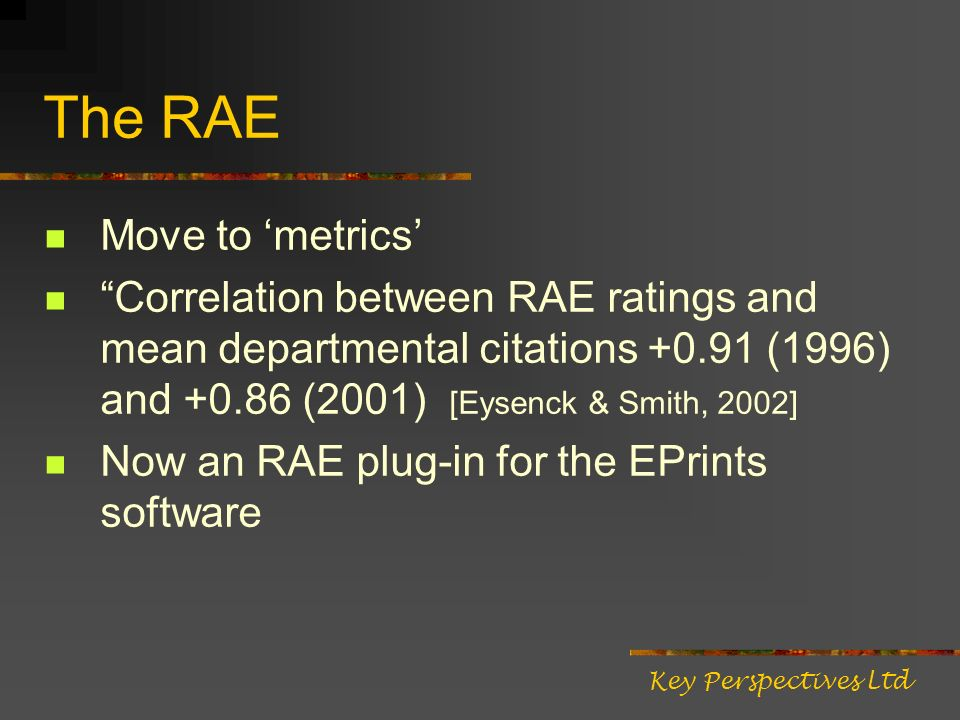 The RAE Move to metrics Correlation between RAE ratings and mean departmental citations +0.91 (1996) and +0.86 (2001) [Eysenck & Smith, 2002] Now an RAE plug-in for the EPrints software Key Perspectives Ltd