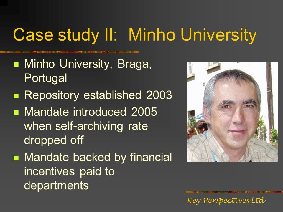 Case study II: Minho University Minho University, Braga, Portugal Repository established 2003 Mandate introduced 2005 when self-archiving rate dropped off Mandate backed by financial incentives paid to departments Key Perspectives Ltd