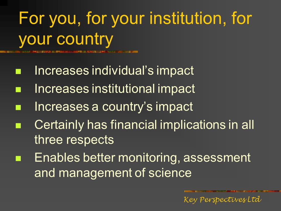 For you, for your institution, for your country Increases individuals impact Increases institutional impact Increases a countrys impact Certainly has financial implications in all three respects Enables better monitoring, assessment and management of science Key Perspectives Ltd