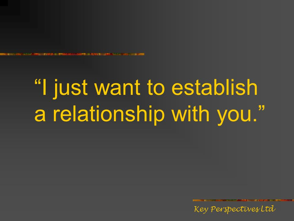 I just want to establish a relationship with you. Key Perspectives Ltd