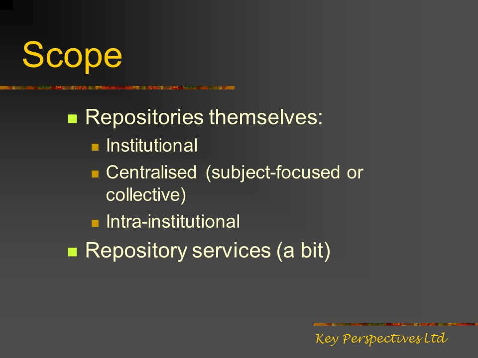 Scope Repositories themselves: Institutional Centralised (subject-focused or collective) Intra-institutional Repository services (a bit) Key Perspectives Ltd