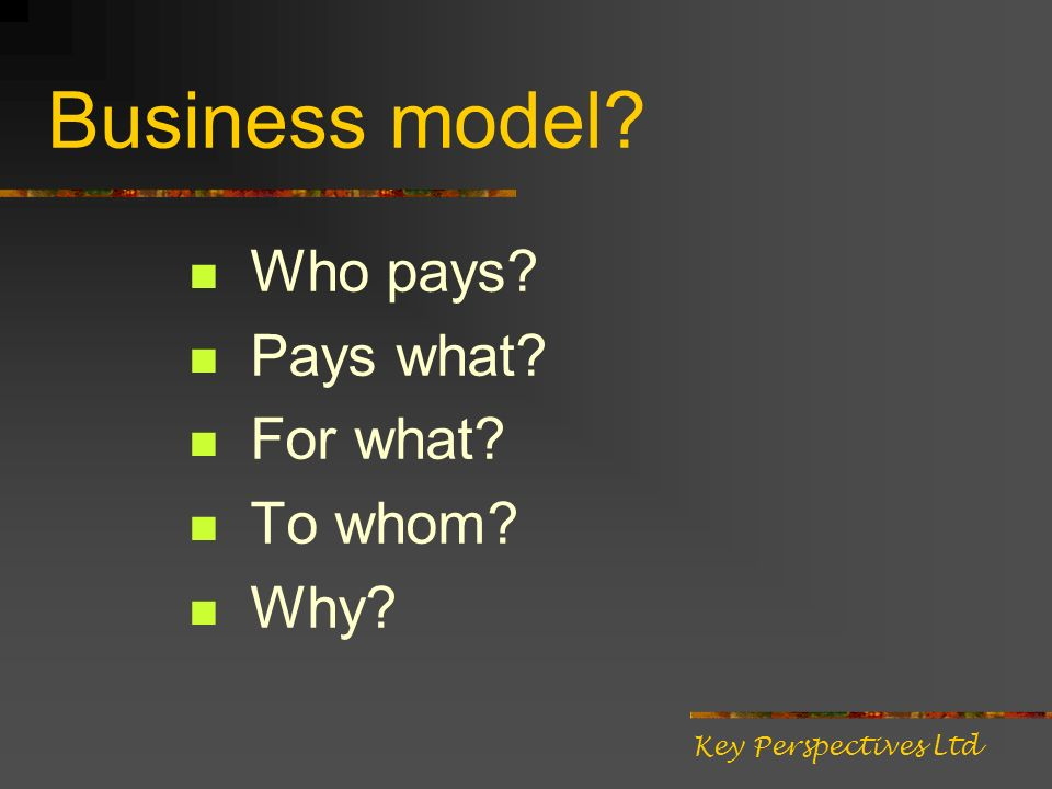 Business model Who pays Pays what For what To whom Why Key Perspectives Ltd