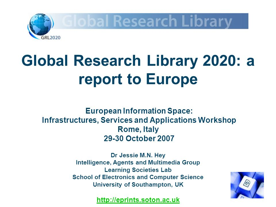 Global Research Library 2020: a report to Europe European Information Space: Infrastructures, Services and Applications Workshop Rome, Italy 29-30 October 2007 Dr Jessie M.N.