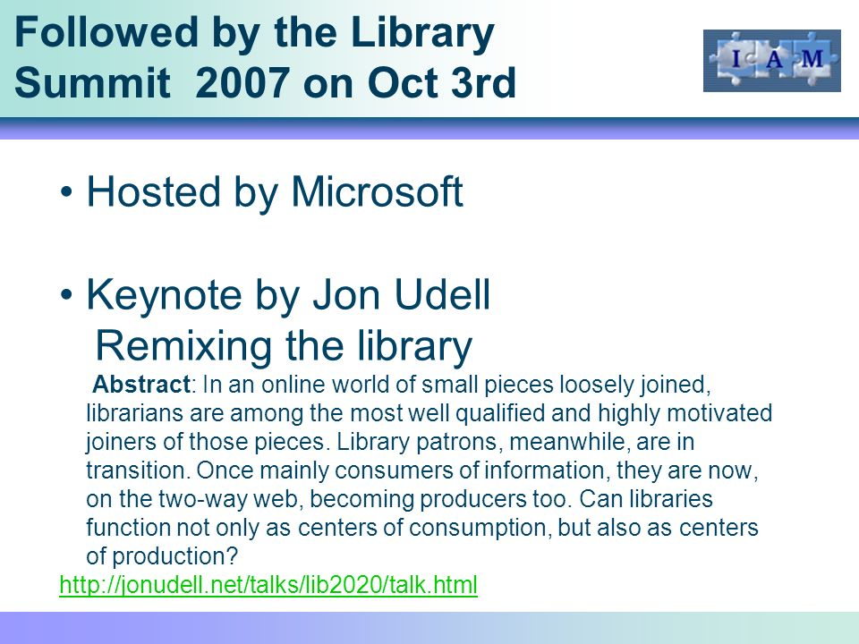 Followed by the Library Summit 2007 on Oct 3rd Hosted by Microsoft Keynote by Jon Udell Remixing the library Abstract: In an online world of small pieces loosely joined, librarians are among the most well qualified and highly motivated joiners of those pieces.
