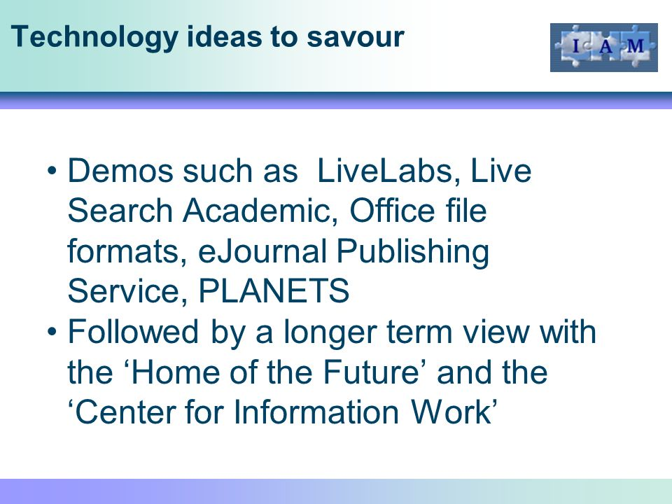 Technology ideas to savour Demos such as LiveLabs, Live Search Academic, Office file formats, eJournal Publishing Service, PLANETS Followed by a longer term view with the Home of the Future and the Center for Information Work
