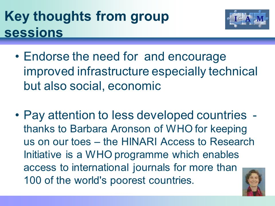 Key thoughts from group sessions Endorse the need for and encourage improved infrastructure especially technical but also social, economic Pay attention to less developed countries - thanks to Barbara Aronson of WHO for keeping us on our toes – the HINARI Access to Research Initiative is a WHO programme which enables access to international journals for more than 100 of the world s poorest countries.