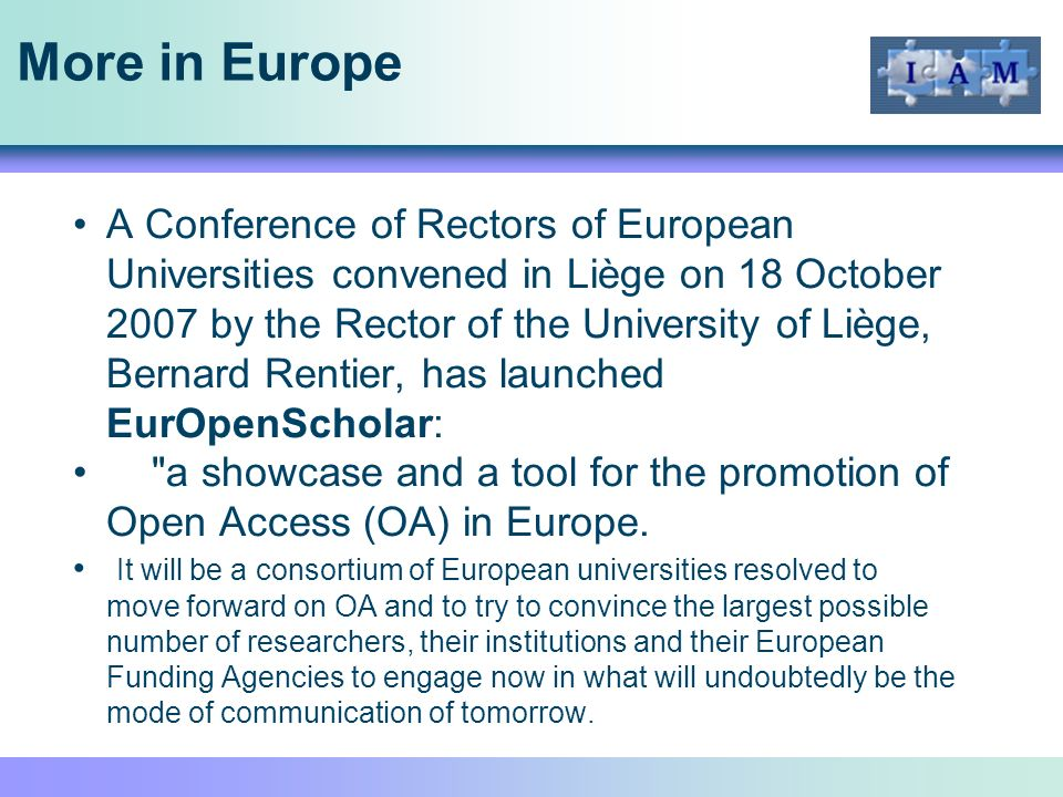 More in Europe A Conference of Rectors of European Universities convened in Liège on 18 October 2007 by the Rector of the University of Liège, Bernard Rentier, has launched EurOpenScholar: a showcase and a tool for the promotion of Open Access (OA) in Europe.