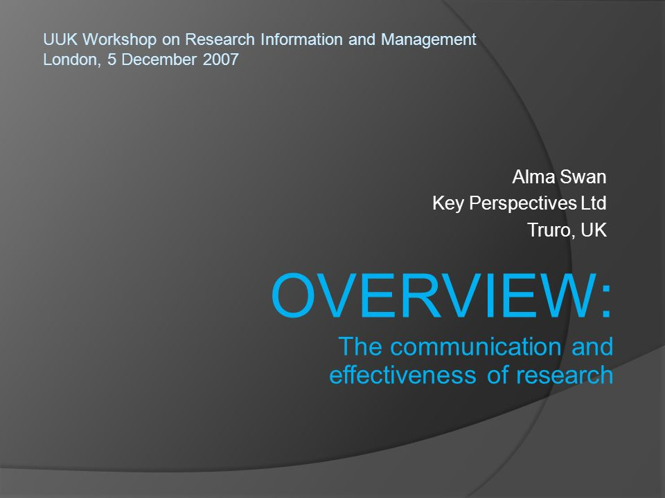 Alma Swan Key Perspectives Ltd Truro, UK UUK Workshop on Research Information and Management London, 5 December 2007 OVERVIEW: The communication and effectiveness of research