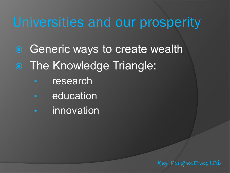 Universities and our prosperity Generic ways to create wealth The Knowledge Triangle: research education innovation Key Perspectives Ltd