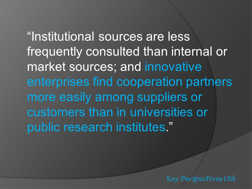 Institutional sources are less frequently consulted than internal or market sources; and innovative enterprises find cooperation partners more easily among suppliers or customers than in universities or public research institutes.