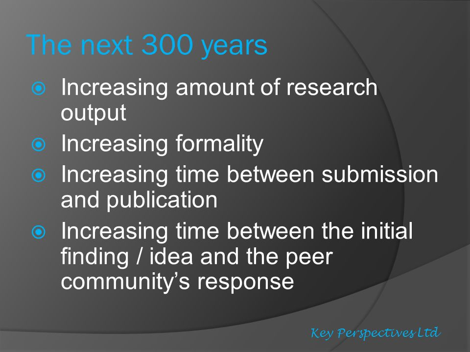 Increasing amount of research output Increasing formality Increasing time between submission and publication Increasing time between the initial finding / idea and the peer communitys response Key Perspectives Ltd The next 300 years