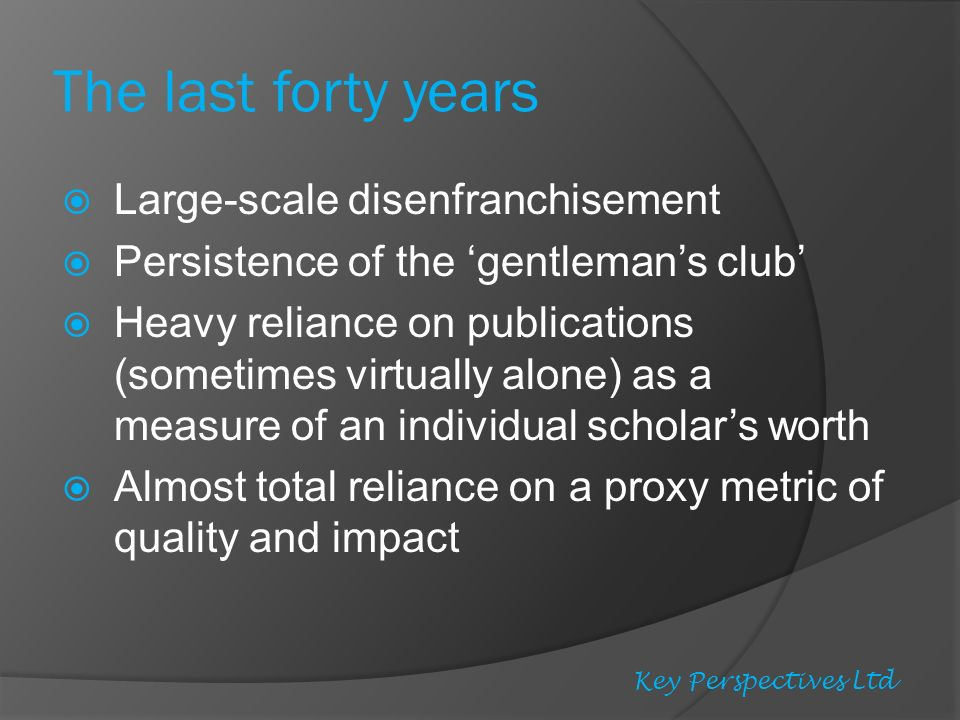 The last forty years Large-scale disenfranchisement Persistence of the gentlemans club Heavy reliance on publications (sometimes virtually alone) as a measure of an individual scholars worth Almost total reliance on a proxy metric of quality and impact Key Perspectives Ltd