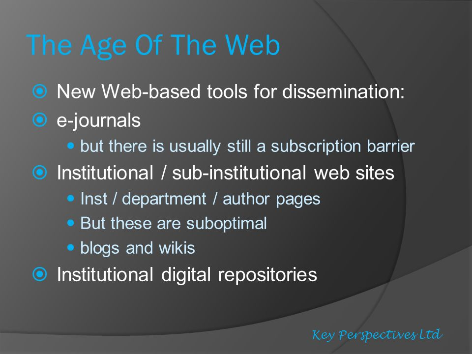 The Age Of The Web New Web-based tools for dissemination: e-journals but there is usually still a subscription barrier Institutional / sub-institutional web sites Inst / department / author pages But these are suboptimal blogs and wikis Institutional digital repositories Key Perspectives Ltd