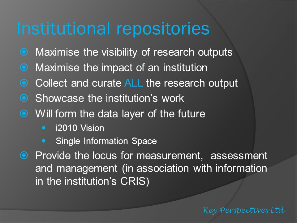 Institutional repositories Maximise the visibility of research outputs Maximise the impact of an institution Collect and curate ALL the research output Showcase the institutions work Will form the data layer of the future i2010 Vision Single Information Space Provide the locus for measurement, assessment and management (in association with information in the institutions CRIS) Key Perspectives Ltd