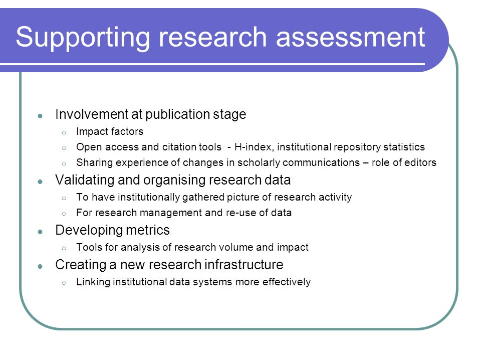 Supporting research assessment Involvement at publication stage Impact factors Open access and citation tools - H-index, institutional repository statistics Sharing experience of changes in scholarly communications – role of editors Validating and organising research data To have institutionally gathered picture of research activity For research management and re-use of data Developing metrics Tools for analysis of research volume and impact Creating a new research infrastructure Linking institutional data systems more effectively