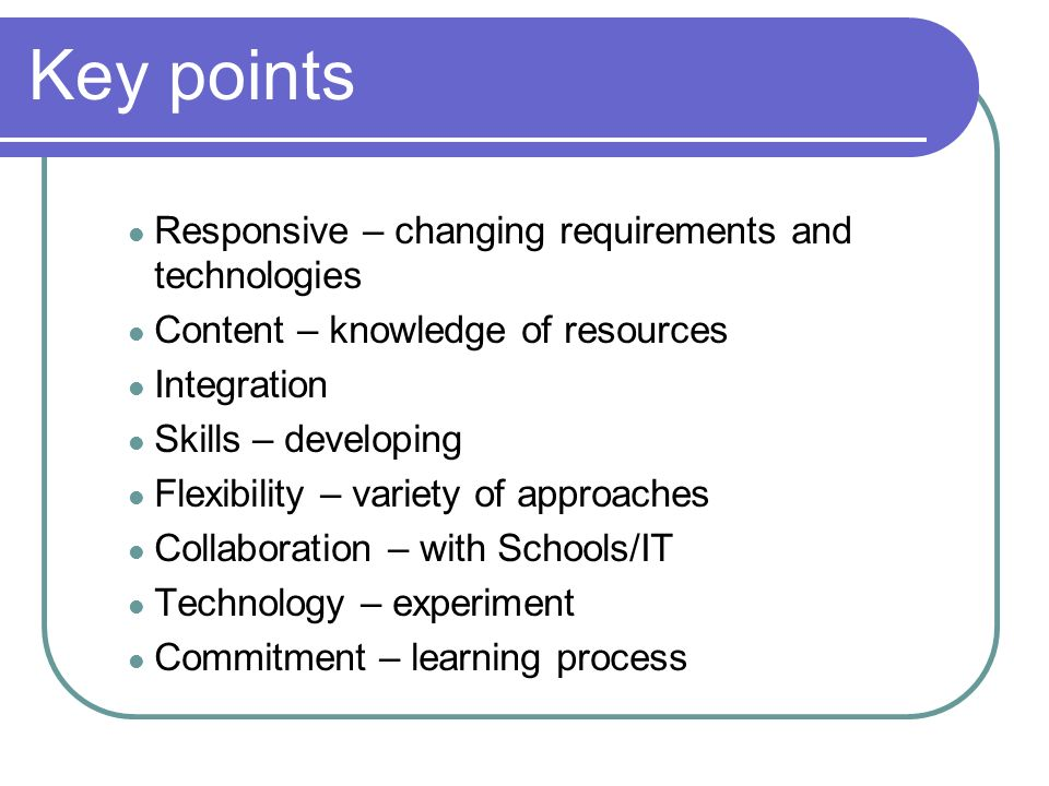 Responsive – changing requirements and technologies Content – knowledge of resources Integration Skills – developing Flexibility – variety of approaches Collaboration – with Schools/IT Technology – experiment Commitment – learning process Key points