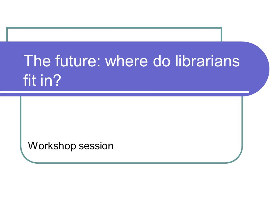 The future: where do librarians fit in Workshop session