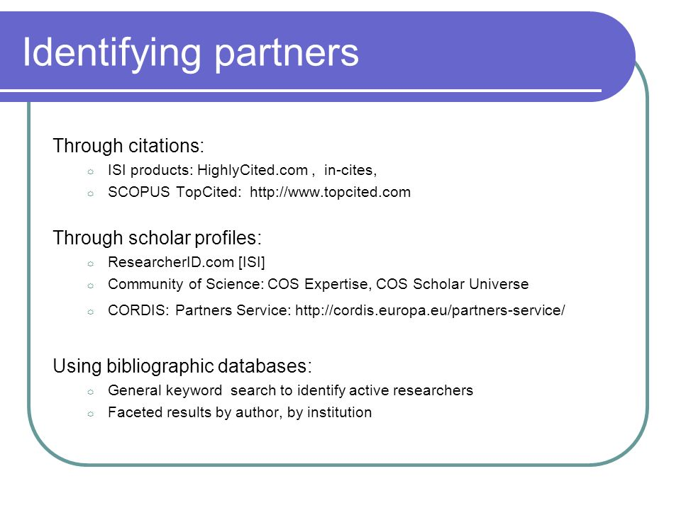Identifying partners Through citations: ISI products: HighlyCited.com, in-cites, SCOPUS TopCited: http://www.topcited.com Through scholar profiles: ResearcherID.com [ISI] Community of Science: COS Expertise, COS Scholar Universe CORDIS: Partners Service: http://cordis.europa.eu/partners-service/ Using bibliographic databases: General keyword search to identify active researchers Faceted results by author, by institution