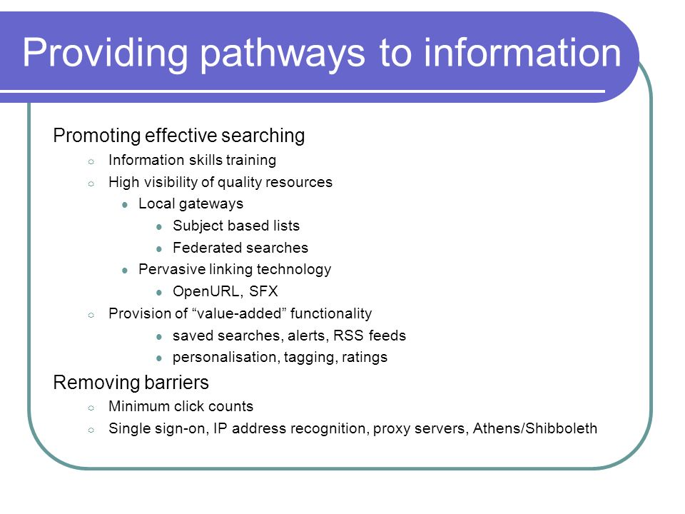 Providing pathways to information Promoting effective searching Information skills training High visibility of quality resources Local gateways Subject based lists Federated searches Pervasive linking technology OpenURL, SFX Provision of value-added functionality saved searches, alerts, RSS feeds personalisation, tagging, ratings Removing barriers Minimum click counts Single sign-on, IP address recognition, proxy servers, Athens/Shibboleth
