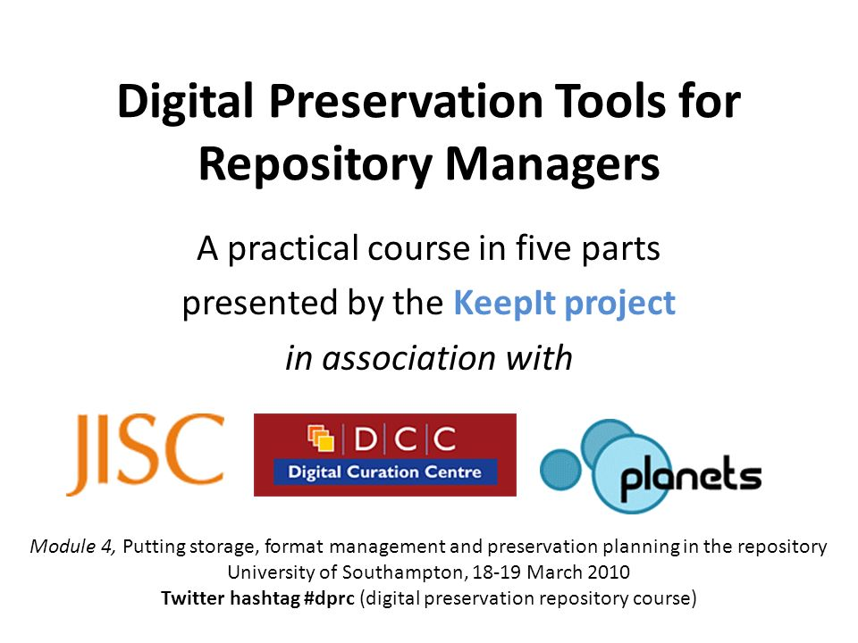 Digital Preservation Tools for Repository Managers A practical course in five parts presented by the KeepIt project in association with Module 4, Putting storage, format management and preservation planning in the repository University of Southampton, 18-19 March 2010 Twitter hashtag #dprc (digital preservation repository course)