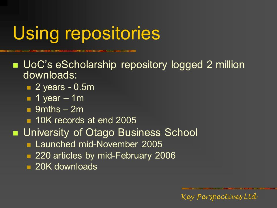 Using repositories UoCs eScholarship repository logged 2 million downloads: 2 years - 0.5m 1 year – 1m 9mths – 2m 10K records at end 2005 University of Otago Business School Launched mid-November 2005 220 articles by mid-February 2006 20K downloads Key Perspectives Ltd