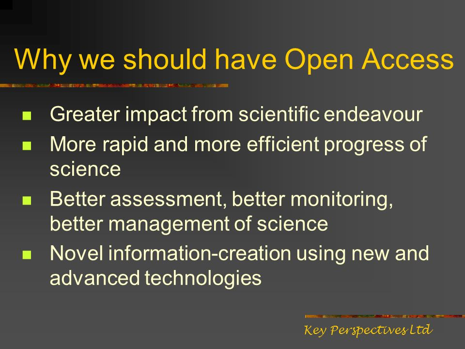 Why we should have Open Access Greater impact from scientific endeavour More rapid and more efficient progress of science Better assessment, better monitoring, better management of science Novel information-creation using new and advanced technologies Key Perspectives Ltd