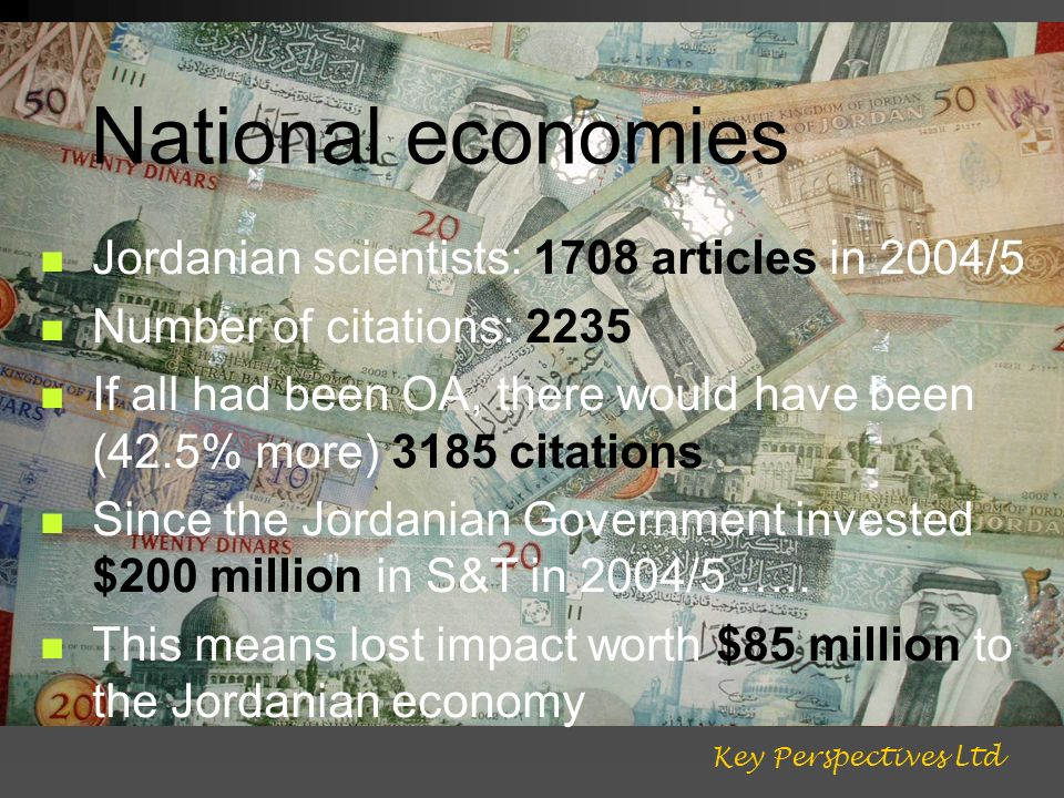 National economies Jordanian scientists: 1708 articles in 2004/5 Number of citations: 2235 If all had been OA, there would have been (42.5% more) 3185 citations Since the Jordanian Government invested $200 million in S&T in 2004/5 …..