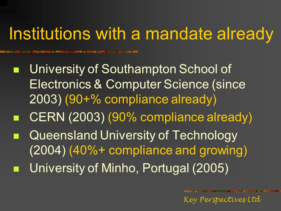 Institutions with a mandate already University of Southampton School of Electronics & Computer Science (since 2003) (90+% compliance already) CERN (2003) (90% compliance already) Queensland University of Technology (2004) (40%+ compliance and growing) University of Minho, Portugal (2005) Key Perspectives Ltd