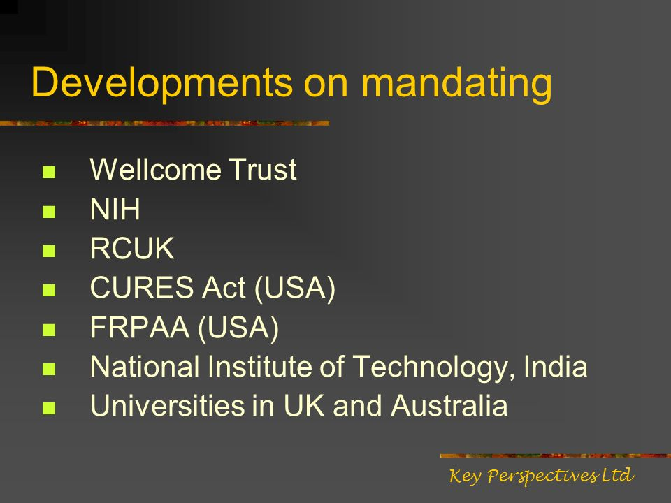 Developments on mandating Wellcome Trust NIH RCUK CURES Act (USA) FRPAA (USA) National Institute of Technology, India Universities in UK and Australia Key Perspectives Ltd