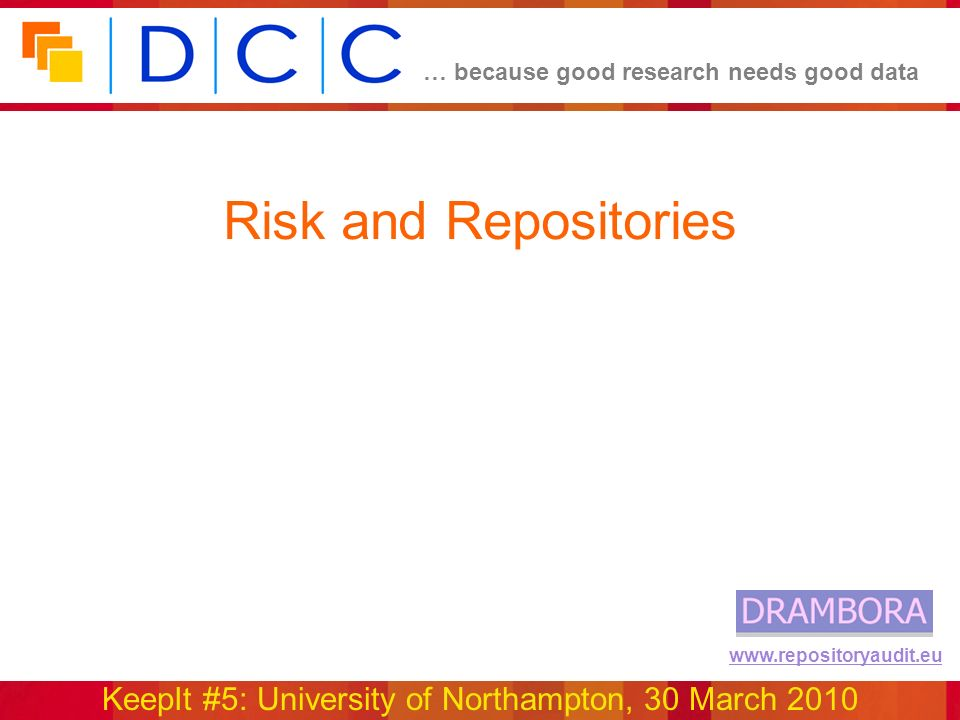 … because good research needs good data KeepIt #5: University of Northampton, 30 March 2010 www.repositoryaudit.eu Risk and Repositories