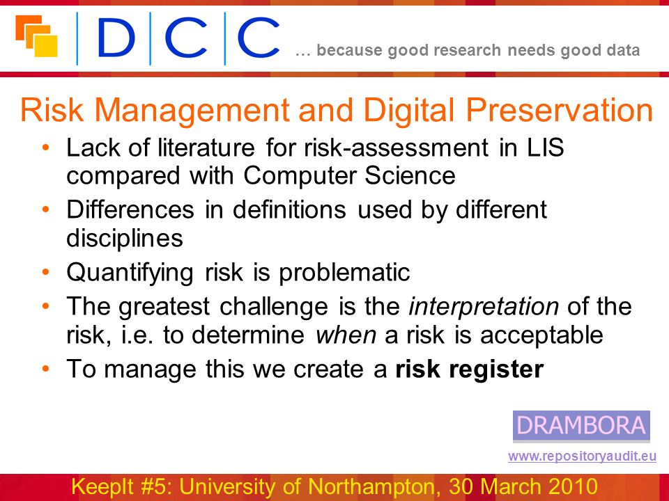… because good research needs good data KeepIt #5: University of Northampton, 30 March 2010 www.repositoryaudit.eu Risk Management and Digital Preservation Lack of literature for risk-assessment in LIS compared with Computer Science Differences in definitions used by different disciplines Quantifying risk is problematic The greatest challenge is the interpretation of the risk, i.e.