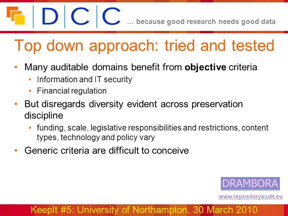 … because good research needs good data KeepIt #5: University of Northampton, 30 March 2010 www.repositoryaudit.eu Top down approach: tried and tested Many auditable domains benefit from objective criteria Information and IT security Financial regulation But disregards diversity evident across preservation discipline funding, scale, legislative responsibilities and restrictions, content types, technology and policy vary Generic criteria are difficult to conceive
