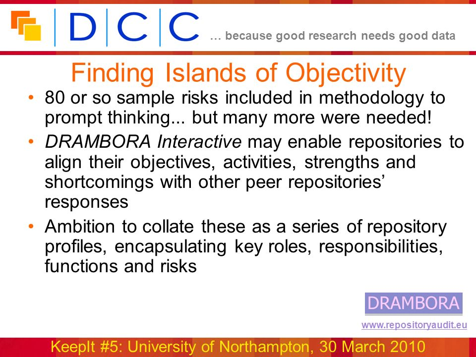 … because good research needs good data KeepIt #5: University of Northampton, 30 March 2010 www.repositoryaudit.eu Finding Islands of Objectivity 80 or so sample risks included in methodology to prompt thinking...