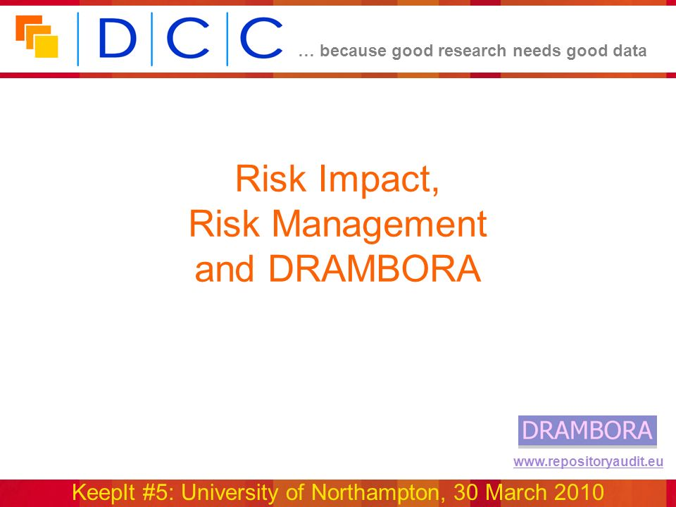 … because good research needs good data KeepIt #5: University of Northampton, 30 March 2010 www.repositoryaudit.eu Risk Impact, Risk Management and DRAMBORA