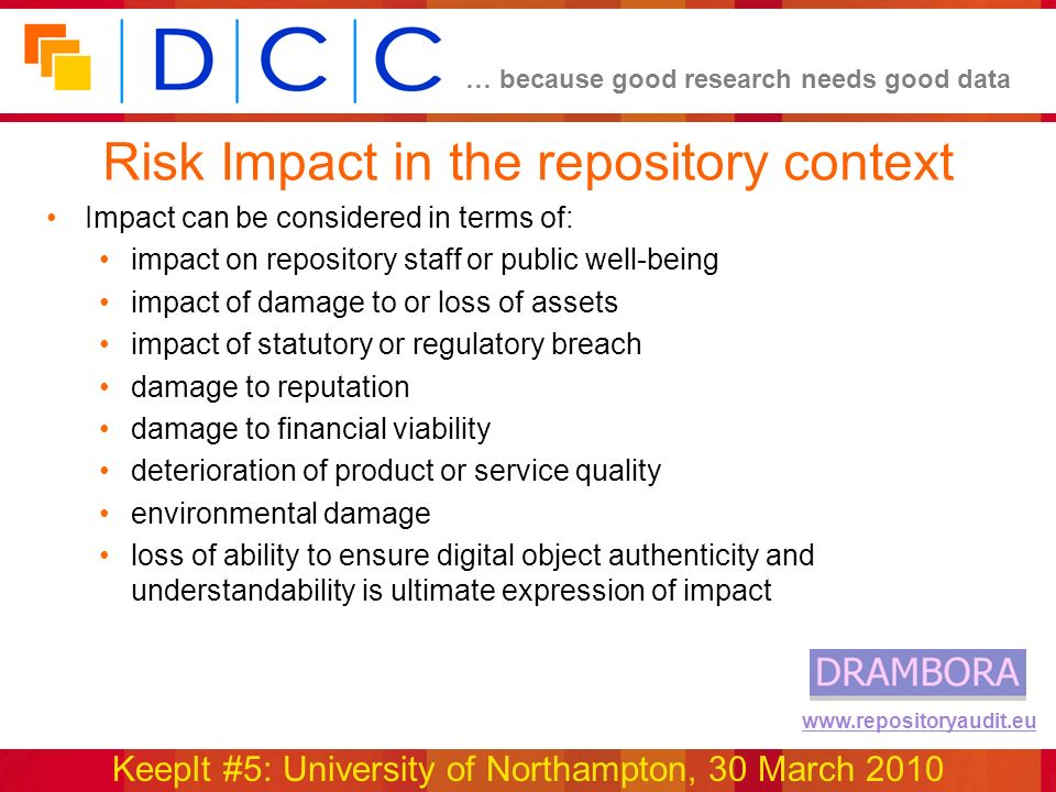 … because good research needs good data KeepIt #5: University of Northampton, 30 March 2010 www.repositoryaudit.eu Risk Impact in the repository context Impact can be considered in terms of: impact on repository staff or public well-being impact of damage to or loss of assets impact of statutory or regulatory breach damage to reputation damage to financial viability deterioration of product or service quality environmental damage loss of ability to ensure digital object authenticity and understandability is ultimate expression of impact